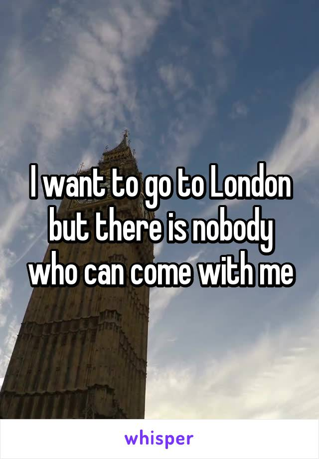 I want to go to London but there is nobody who can come with me