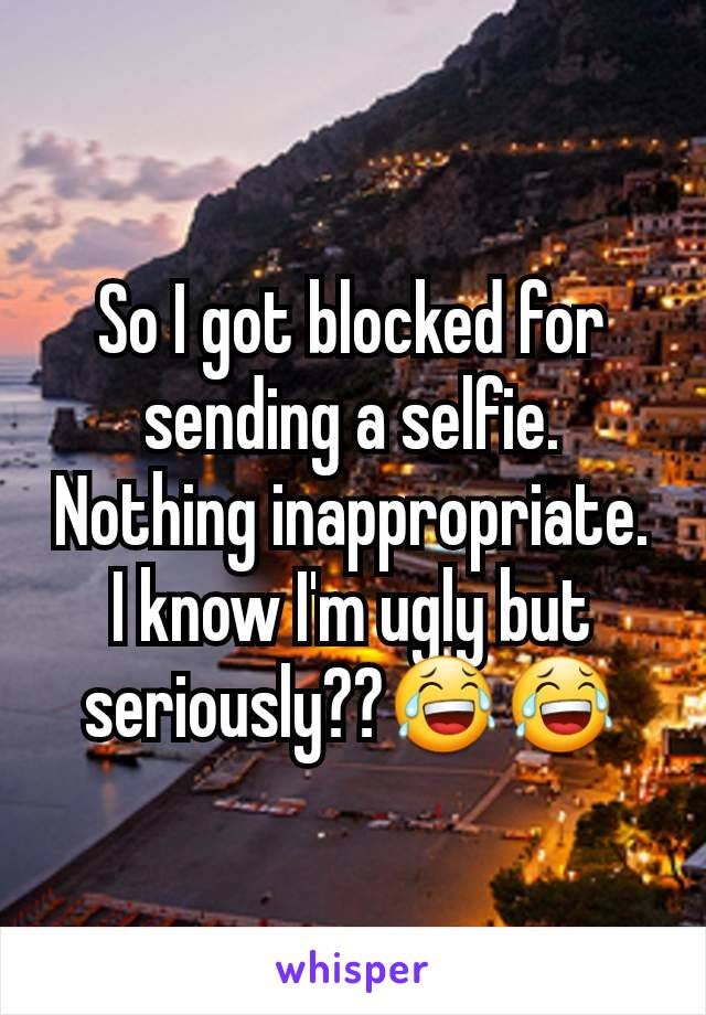 So I got blocked for sending a selfie. Nothing inappropriate.  I know I'm ugly but seriously??😂😂