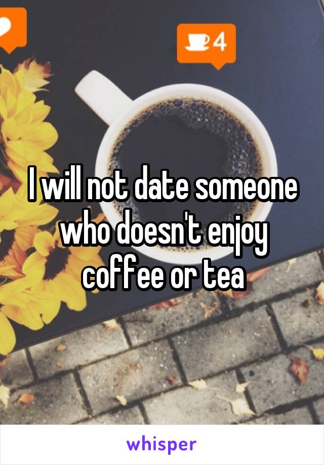 I will not date someone who doesn't enjoy coffee or tea