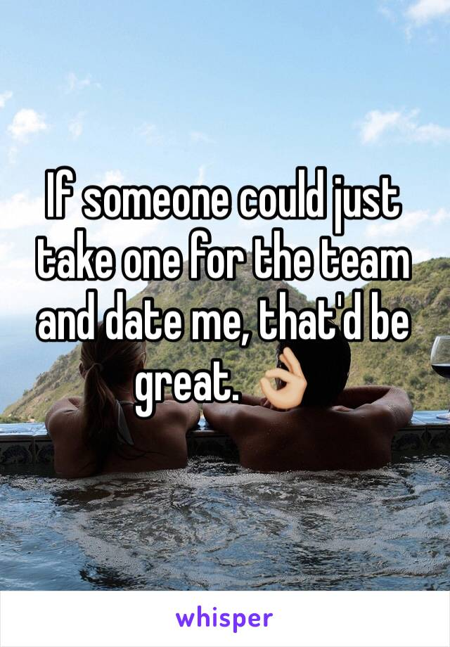If someone could just take one for the team and date me, that'd be great. 👌🏼