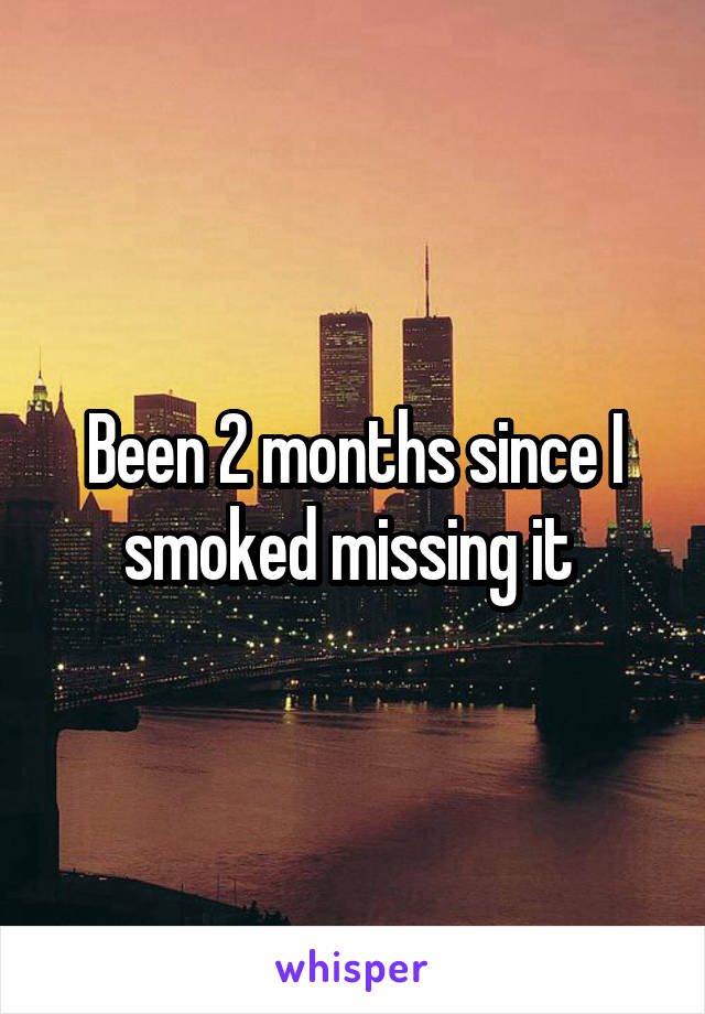 Been 2 months since I smoked missing it