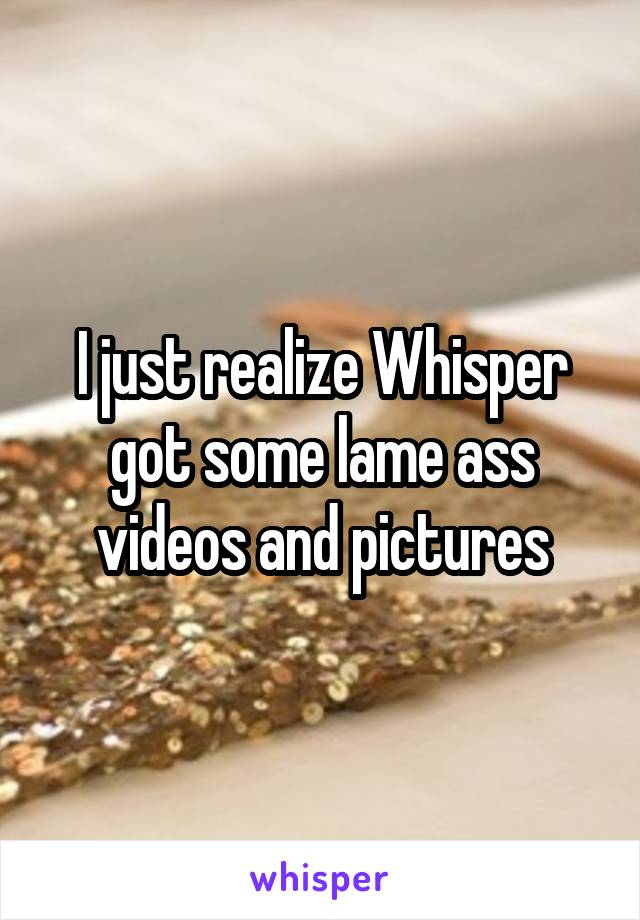 I just realize Whisper got some lame ass videos and pictures
