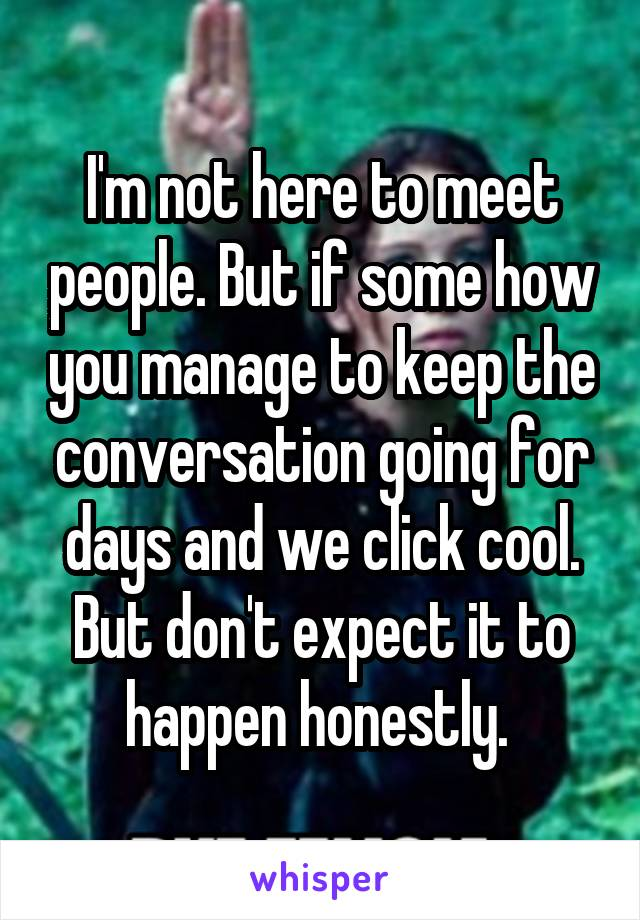 I'm not here to meet people. But if some how you manage to keep the conversation going for days and we click cool. But don't expect it to happen honestly.