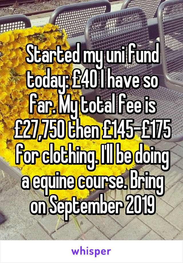 Started my uni fund today: £40 I have so far. My total fee is £27,750 then £145-£175 for clothing. I'll be doing a equine course. Bring on September 2019