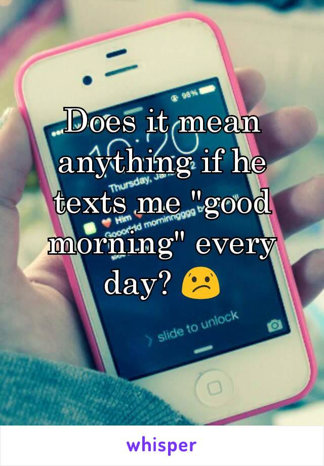 "Does it mean anything if he texts me ""good morning"" every day? 😕"