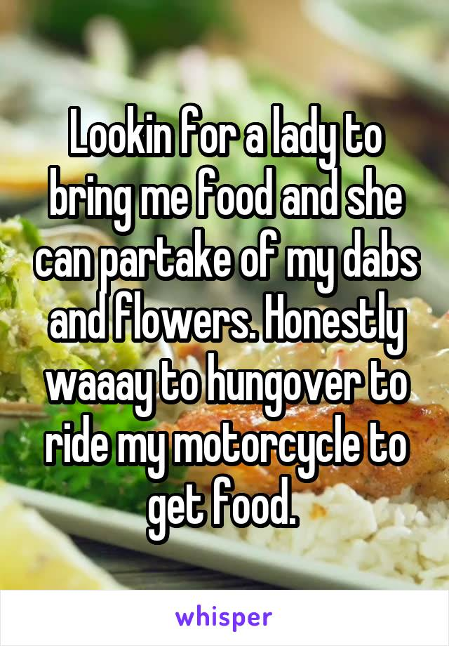 Lookin for a lady to bring me food and she can partake of my dabs and flowers. Honestly waaay to hungover to ride my motorcycle to get food.