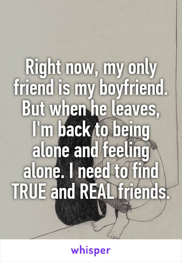 Right now, my only friend is my boyfriend. But when he leaves, I'm back to being alone and feeling alone. I need to find TRUE and REAL friends.