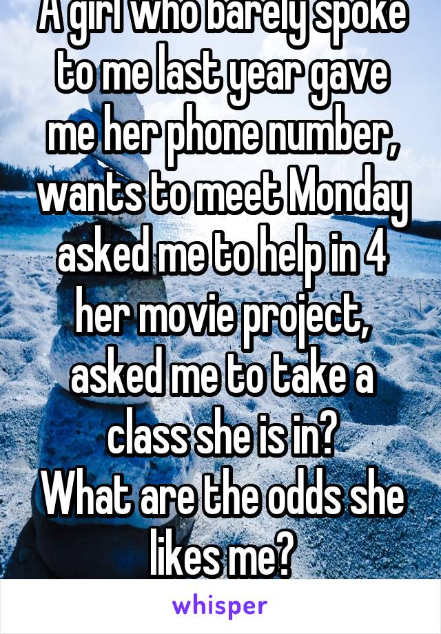 A girl who barely spoke to me last year gave me her phone number, wants to meet Monday asked me to help in 4 her movie project, asked me to take a class she is in? What are the odds she likes me?