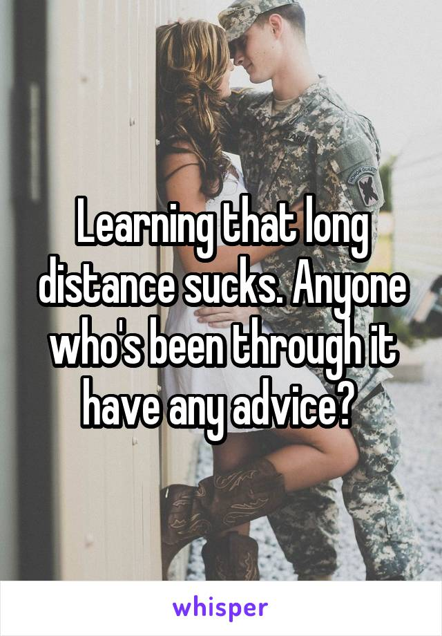 Learning that long distance sucks. Anyone who's been through it have any advice?