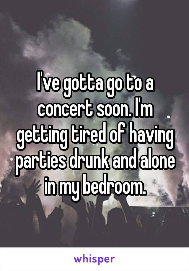 I've gotta go to a concert soon. I'm getting tired of having parties drunk and alone in my bedroom.
