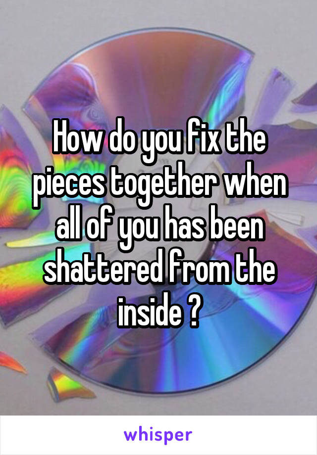 How do you fix the pieces together when all of you has been shattered from the inside ?