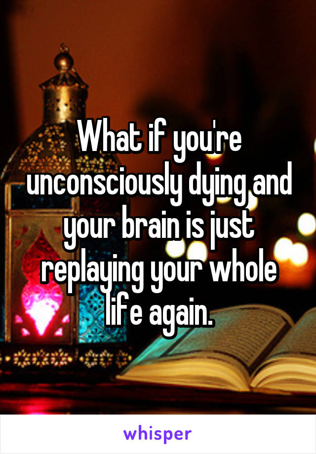 What if you're unconsciously dying and your brain is just replaying your whole life again.