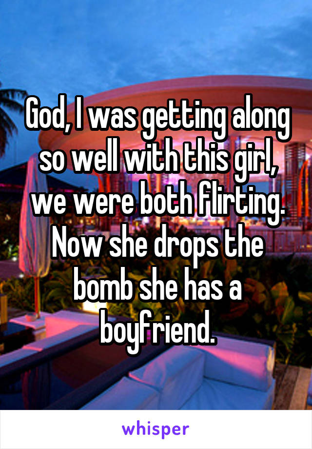 God, I was getting along so well with this girl, we were both flirting. Now she drops the bomb she has a boyfriend.
