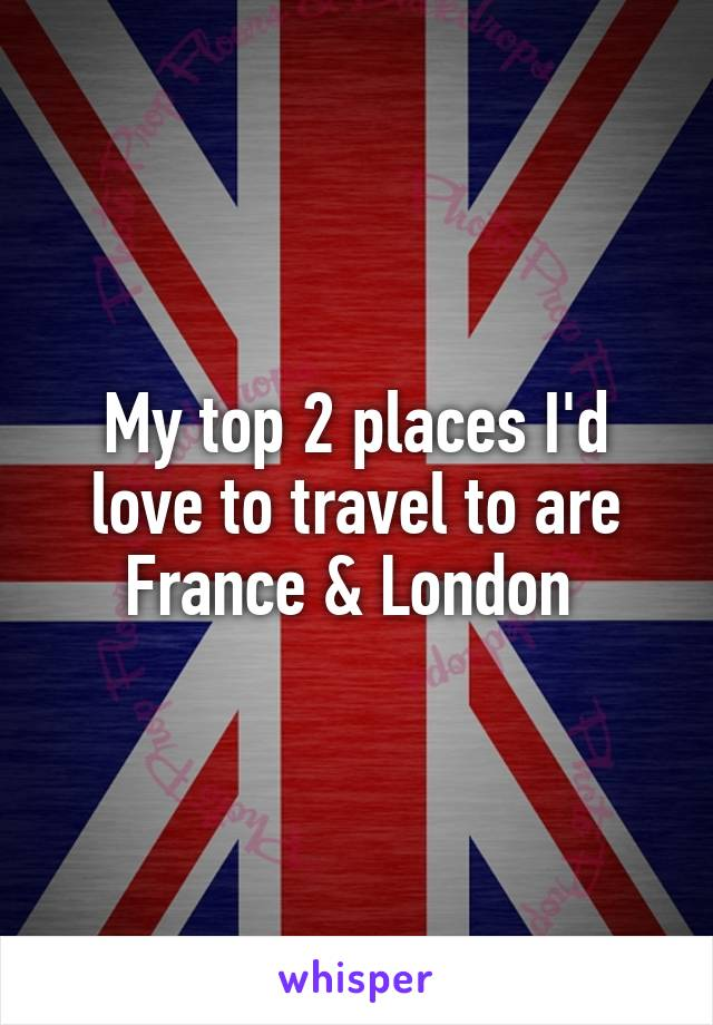 My top 2 places I'd love to travel to are France & London