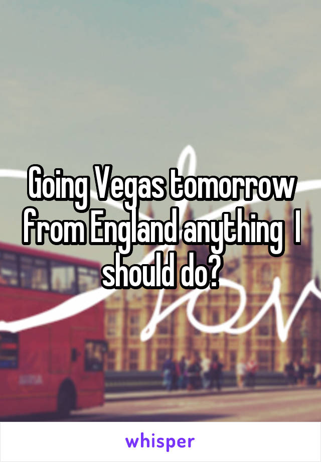 Going Vegas tomorrow from England anything  I should do?