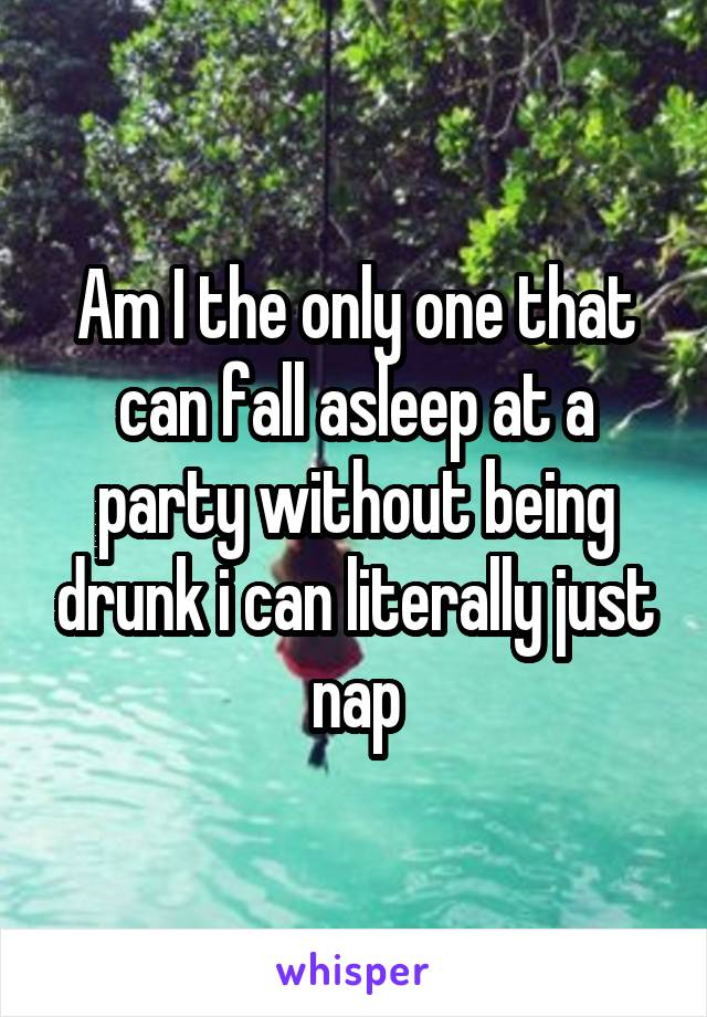 Am I the only one that can fall asleep at a party without being drunk i can literally just nap
