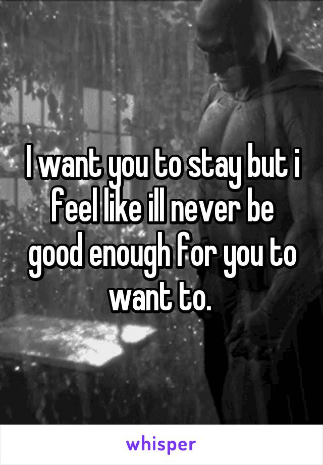 I want you to stay but i feel like ill never be good enough for you to want to.