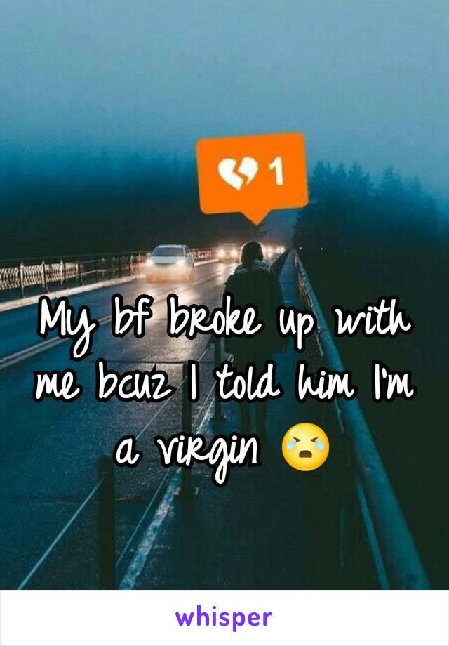 My bf broke up with me bcuz I told him I'm a virgin 😭