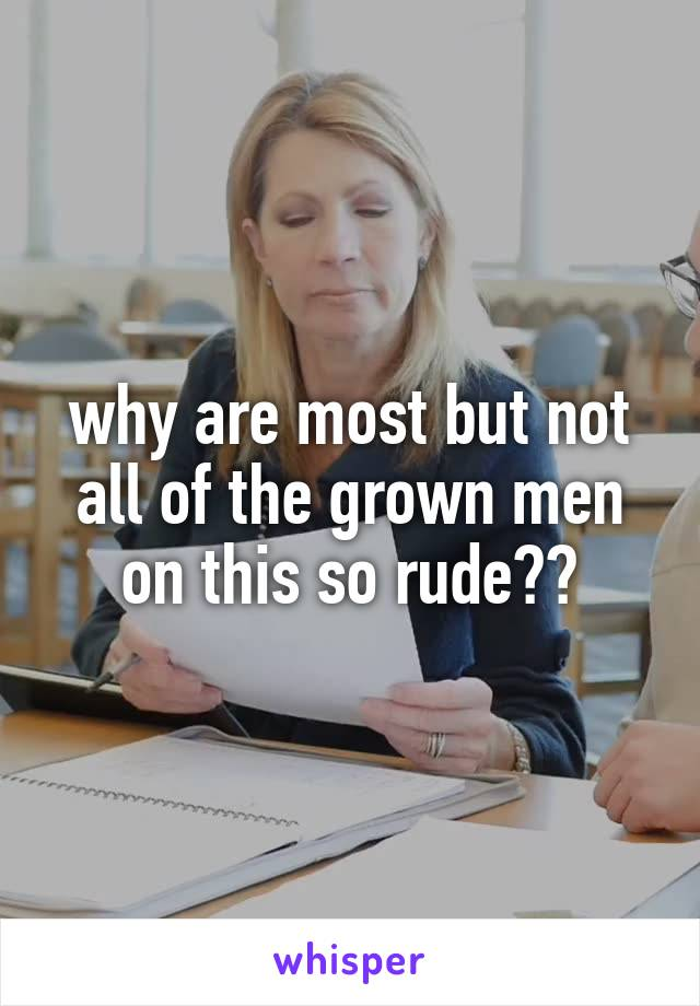 why are most but not all of the grown men on this so rude??
