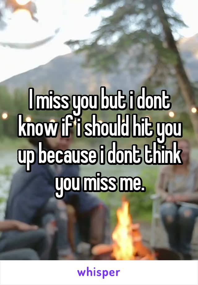 I miss you but i dont know if i should hit you up because i dont think you miss me.