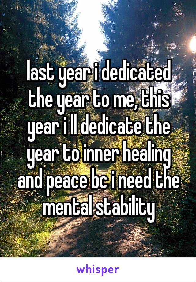 last year i dedicated the year to me, this year i ll dedicate the year to inner healing and peace bc i need the mental stability