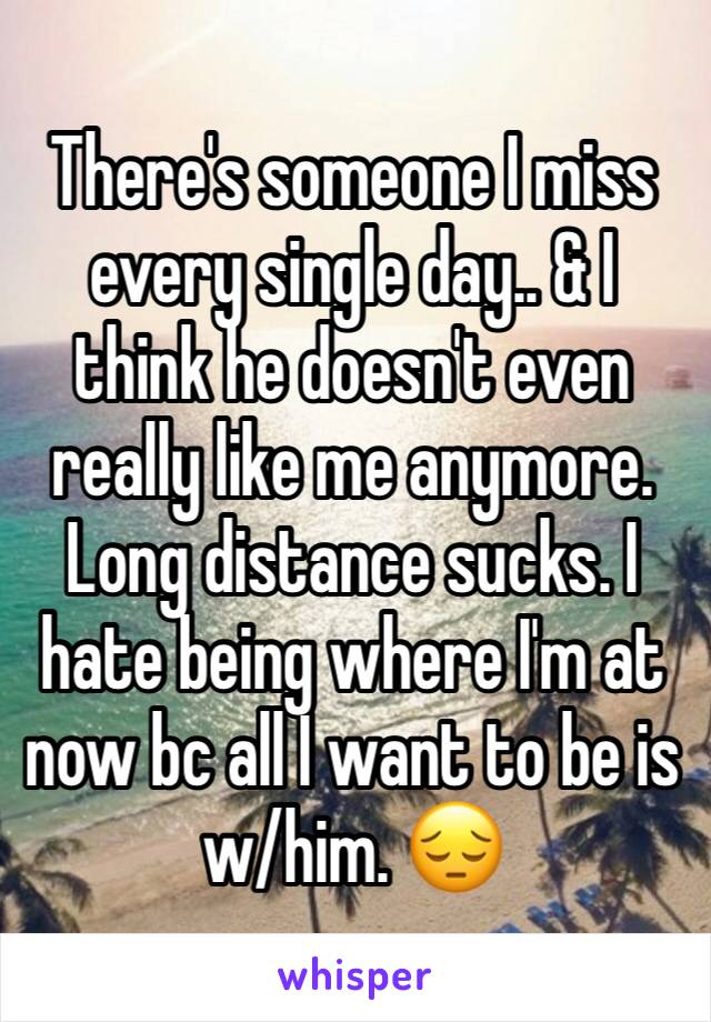 There's someone I miss every single day.. & I think he doesn't even really like me anymore. Long distance sucks. I hate being where I'm at now bc all I want to be is w/him. 😔