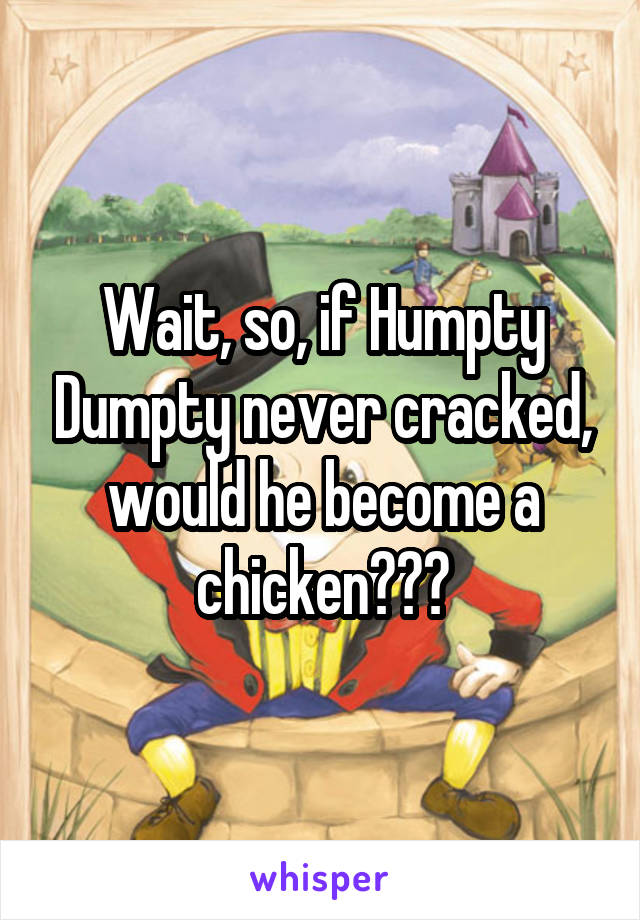 Wait, so, if Humpty Dumpty never cracked, would he become a chicken???