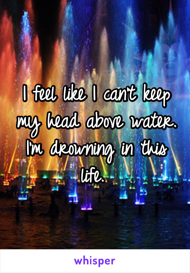 I feel like I can't keep my head above water. I'm drowning in this life.