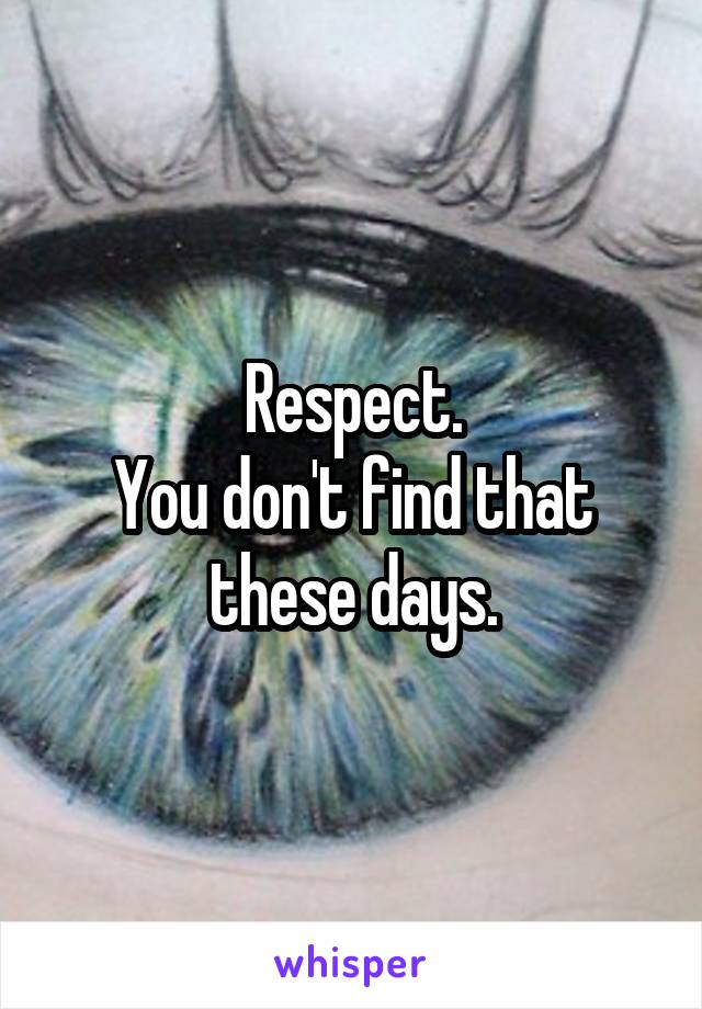 Respect. You don't find that these days.