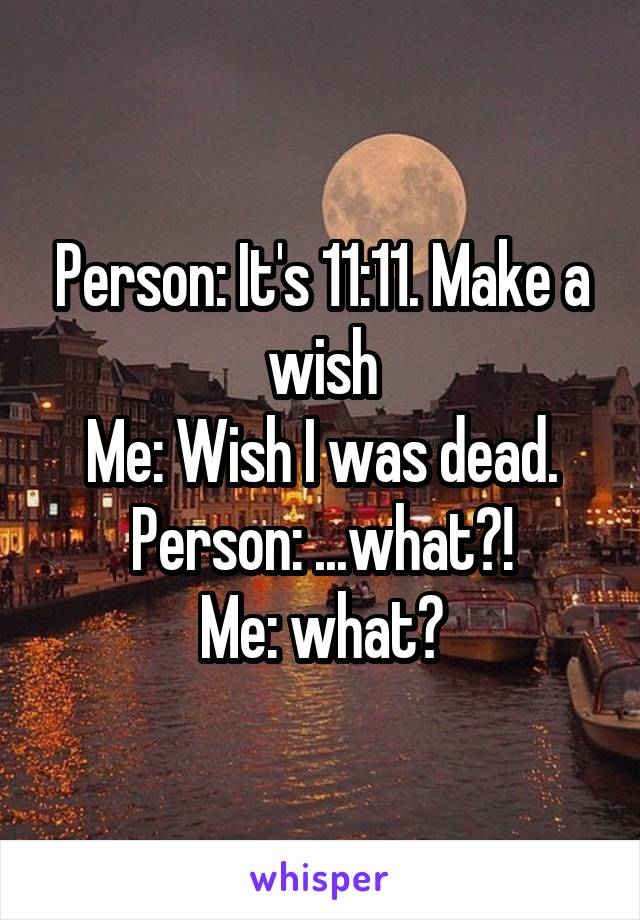 Person: It's 11:11. Make a wish Me: Wish I was dead. Person: ...what?! Me: what?
