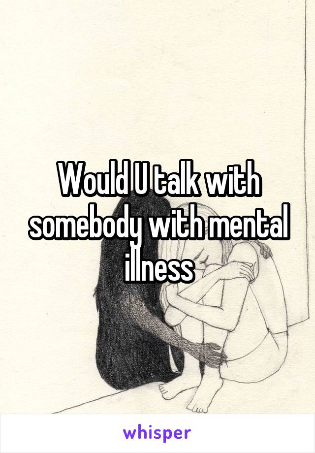 Would U talk with somebody with mental illness