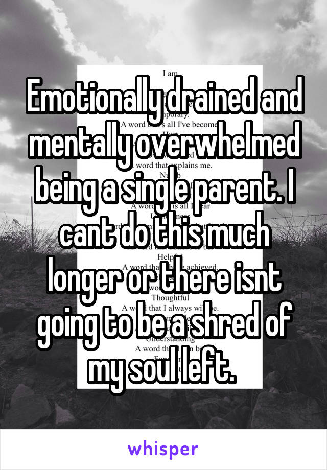Emotionally drained and mentally overwhelmed being a single parent. I cant do this much longer or there isnt going to be a shred of my soul left.
