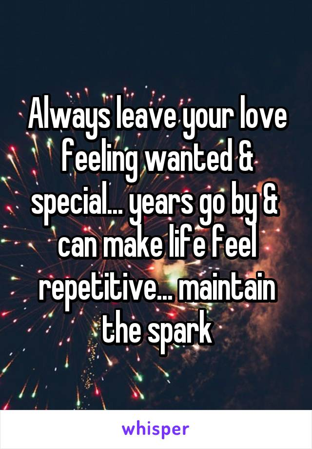 Always leave your love feeling wanted & special... years go by &  can make life feel repetitive... maintain the spark