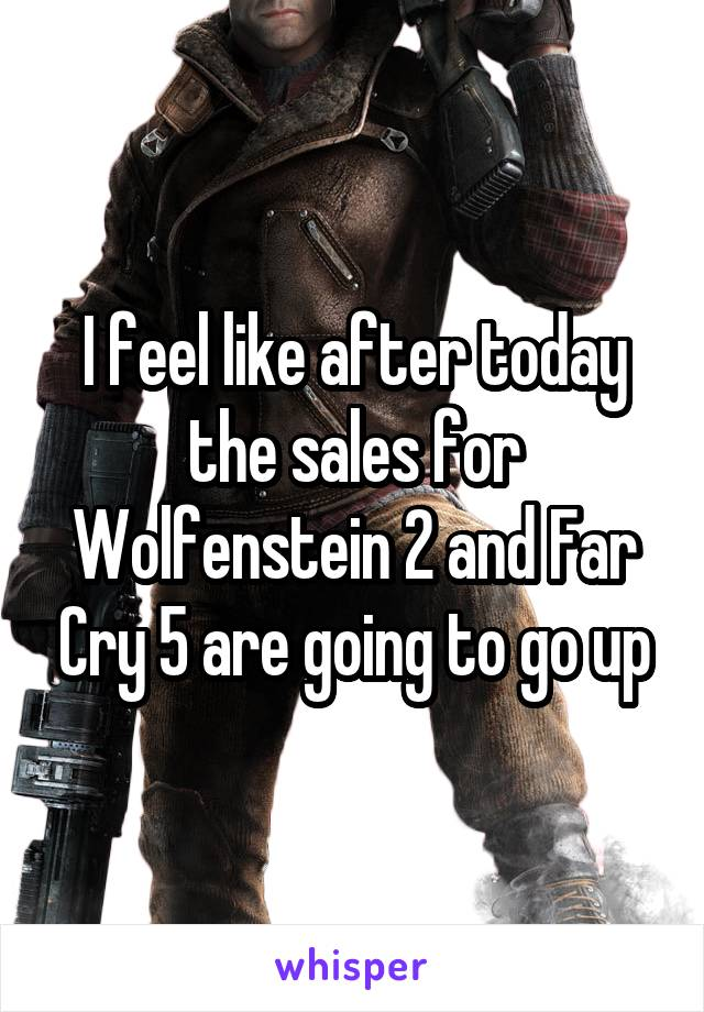 I feel like after today the sales for Wolfenstein 2 and Far Cry 5 are going to go up