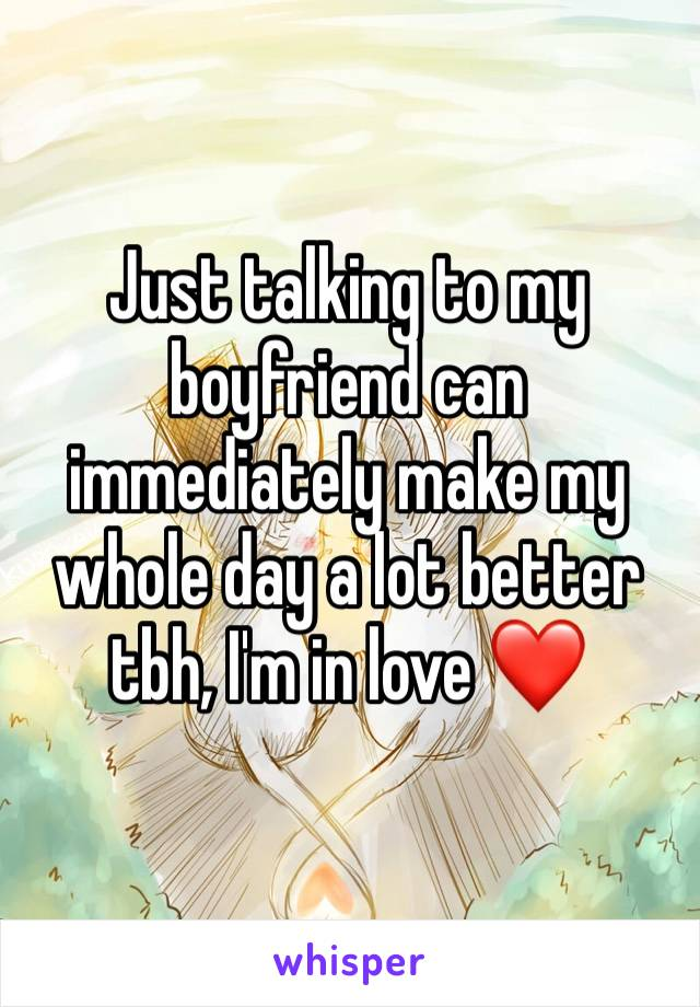 Just talking to my boyfriend can immediately make my whole day a lot better tbh, I'm in love ❤️