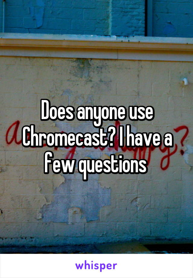 Does anyone use Chromecast? I have a few questions