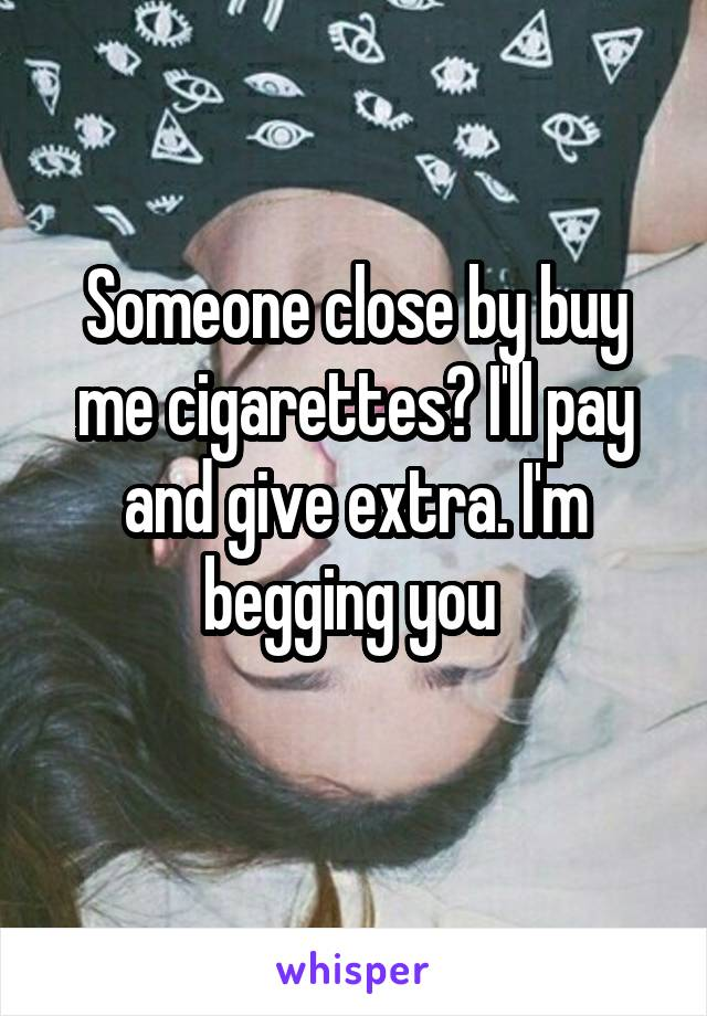 Someone close by buy me cigarettes? I'll pay and give extra. I'm begging you