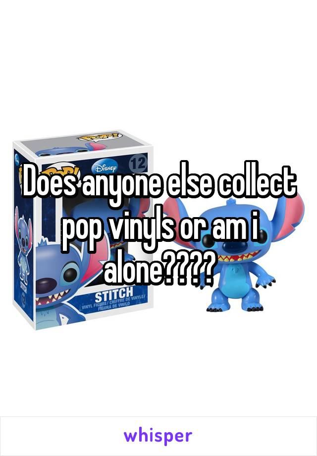 Does anyone else collect pop vinyls or am i alone????
