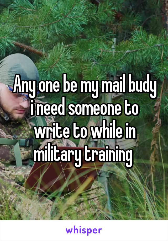 Any one be my mail budy i need someone to write to while in military training