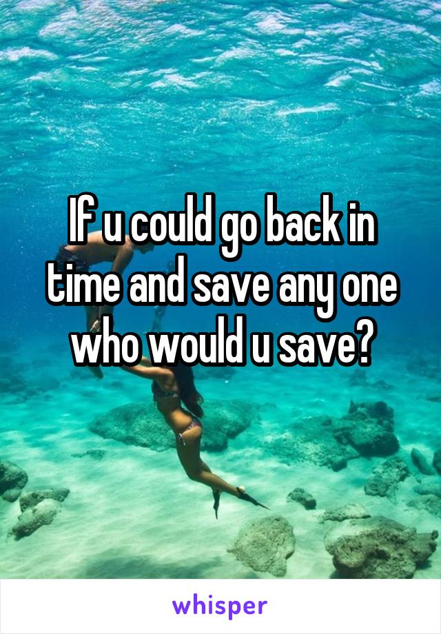 If u could go back in time and save any one who would u save?