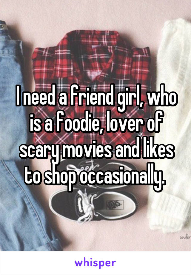 I need a friend girl, who is a foodie, lover of scary movies and likes to shop occasionally.