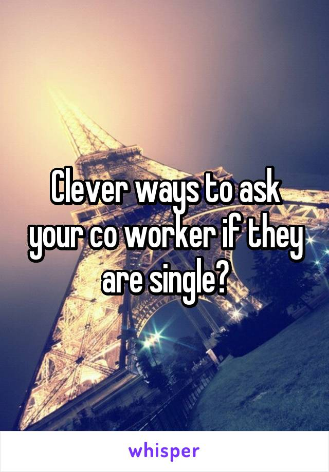 Clever ways to ask your co worker if they are single?