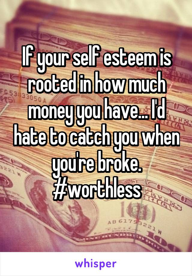If your self esteem is rooted in how much money you have... I'd hate to catch you when you're broke. #worthless