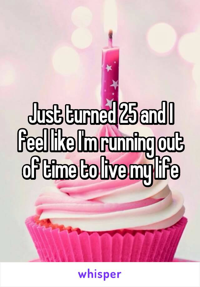 Just turned 25 and I feel like I'm running out of time to live my life