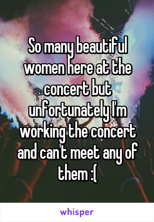 So many beautiful women here at the concert but unfortunately I'm working the concert and can't meet any of them :(