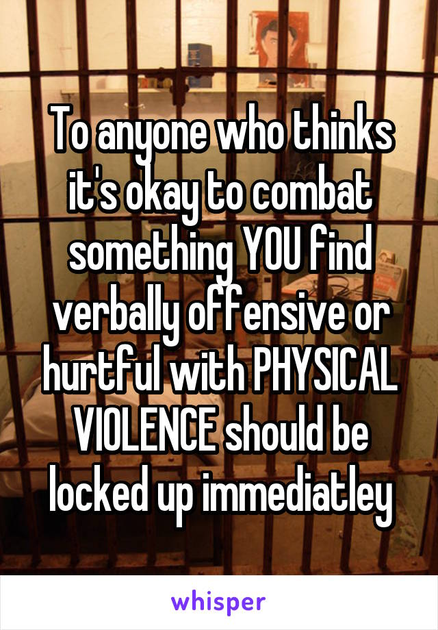 To anyone who thinks it's okay to combat something YOU find verbally offensive or hurtful with PHYSICAL VIOLENCE should be locked up immediatley