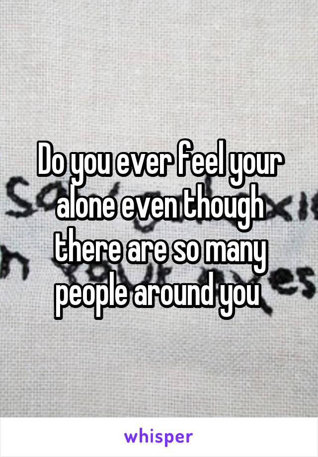 Do you ever feel your alone even though there are so many people around you