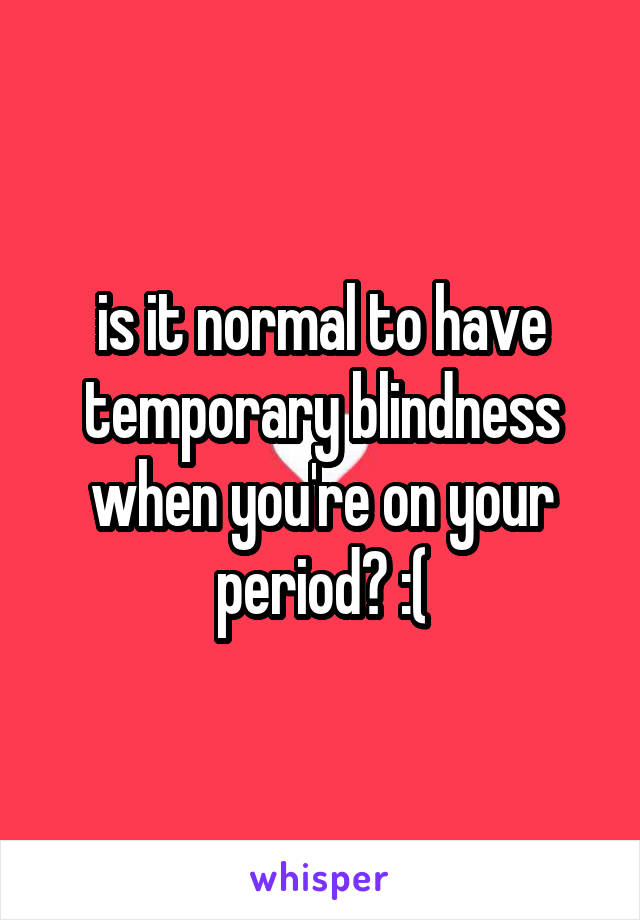 is it normal to have temporary blindness when you're on your period? :(