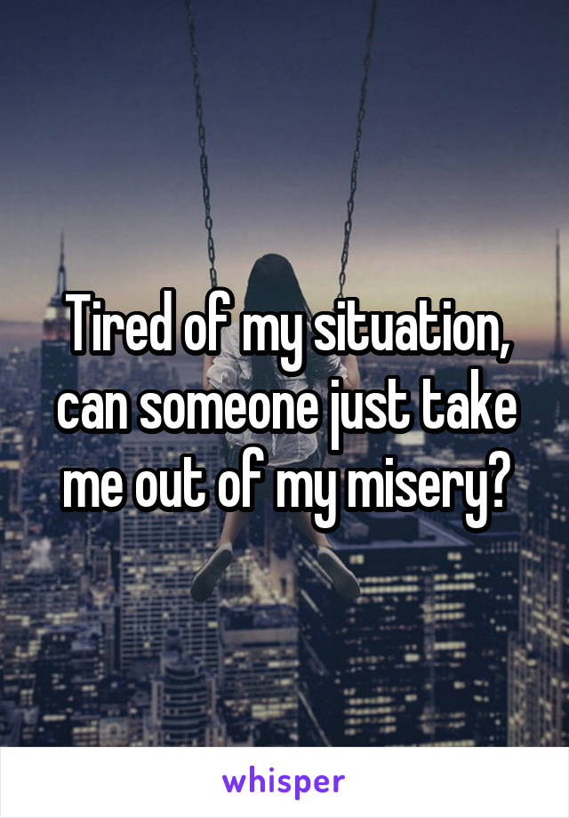 Tired of my situation, can someone just take me out of my misery?