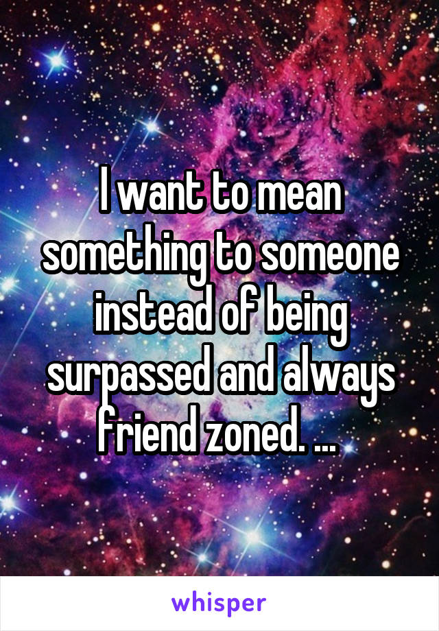 I want to mean something to someone instead of being surpassed and always friend zoned. ...